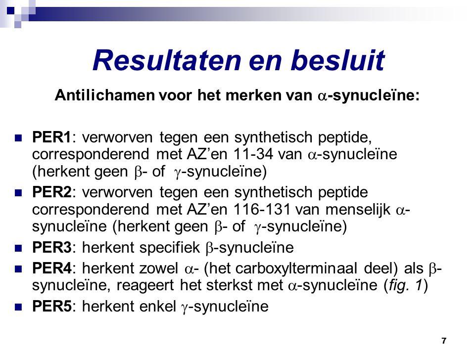 7 Resultaten en besluit Antilichamen voor het merken van  -synucleïne: PER1: verworven tegen een synthetisch peptide, corresponderend met AZ'en 11-34 van  -synucleïne (herkent geen  - of  -synucleïne) PER2: verworven tegen een synthetisch peptide corresponderend met AZ'en 116-131 van menselijk  - synucleïne (herkent geen  - of  -synucleïne) PER3: herkent specifiek  -synucleïne PER4: herkent zowel  - (het carboxylterminaal deel) als  - synucleïne, reageert het sterkst met  -synucleïne (fig.