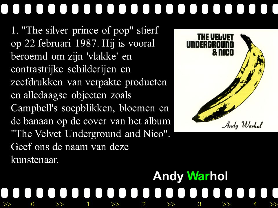 >>0 >>1 >> 2 >> 3 >> 4 >> Ronde 9 1. The silver prince of pop stierf op 22 februari 1987.
