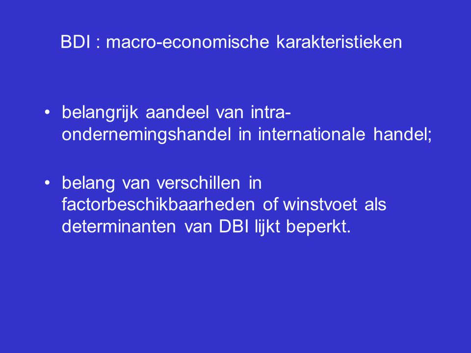 BDI : micro-economische karakteristieken BDI = MNO; intersectoriële verschillen in belang van MNO's; determinanten aanwezigheid MNO's : –R&D-investeringen –aandeel geschoolde werknemers –aandeel nieuwe en/of technologisch complexe goederen –niveau productdifferentiatie en reclame schaalvoordelen op vestigingsniveau negatief gecorreleerd met MNO's