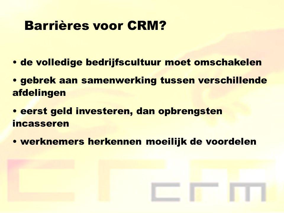 Barrières voor CRM? de volledige bedrijfscultuur moet omschakelen gebrek aan samenwerking tussen verschillende afdelingen eerst geld investeren, dan o