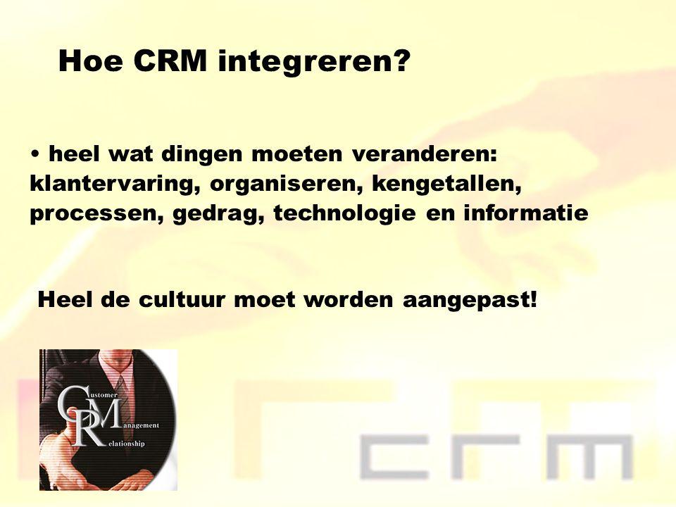 Hoe CRM integreren? heel wat dingen moeten veranderen: klantervaring, organiseren, kengetallen, processen, gedrag, technologie en informatie Heel de c