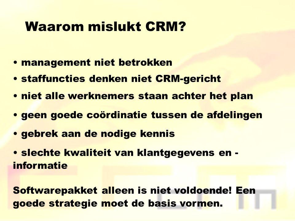 Waarom mislukt CRM? management niet betrokken staffuncties denken niet CRM-gericht niet alle werknemers staan achter het plan geen goede coördinatie t