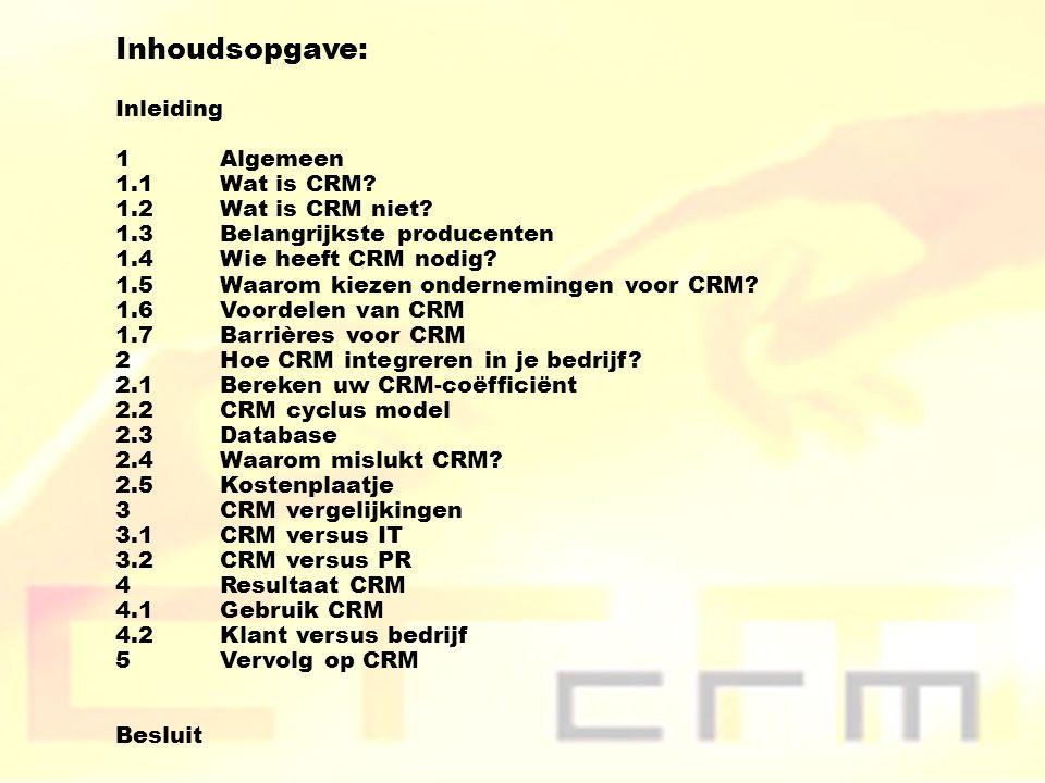 Inhoudsopgave: Inleiding 1 Algemeen 1.1Wat is CRM? 1.2Wat is CRM niet? 1.3Belangrijkste producenten 1.4 Wie heeft CRM nodig? 1.5Waarom kiezen ondernem
