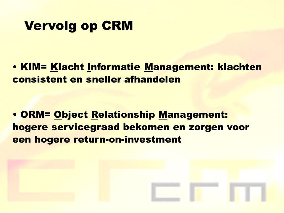 Vervolg op CRM KIM= Klacht Informatie Management: klachten consistent en sneller afhandelen ORM= Object Relationship Management: hogere servicegraad bekomen en zorgen voor een hogere return-on-investment