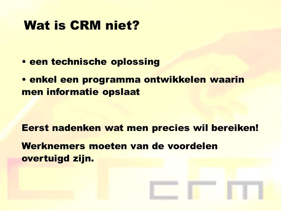 Wat is CRM niet? een technische oplossing enkel een programma ontwikkelen waarin men informatie opslaat Eerst nadenken wat men precies wil bereiken! W