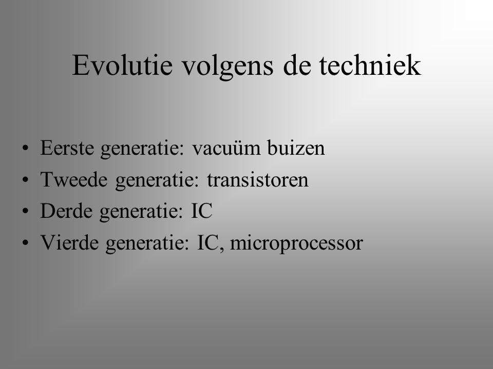 Evolutie volgens de techniek Eerste generatie: vacuüm buizen Tweede generatie: transistoren Derde generatie: IC Vierde generatie: IC, microprocessor