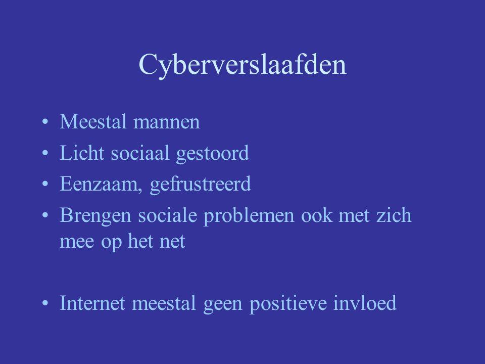 Cyberverslaafden Meestal mannen Licht sociaal gestoord Eenzaam, gefrustreerd Brengen sociale problemen ook met zich mee op het net Internet meestal geen positieve invloed