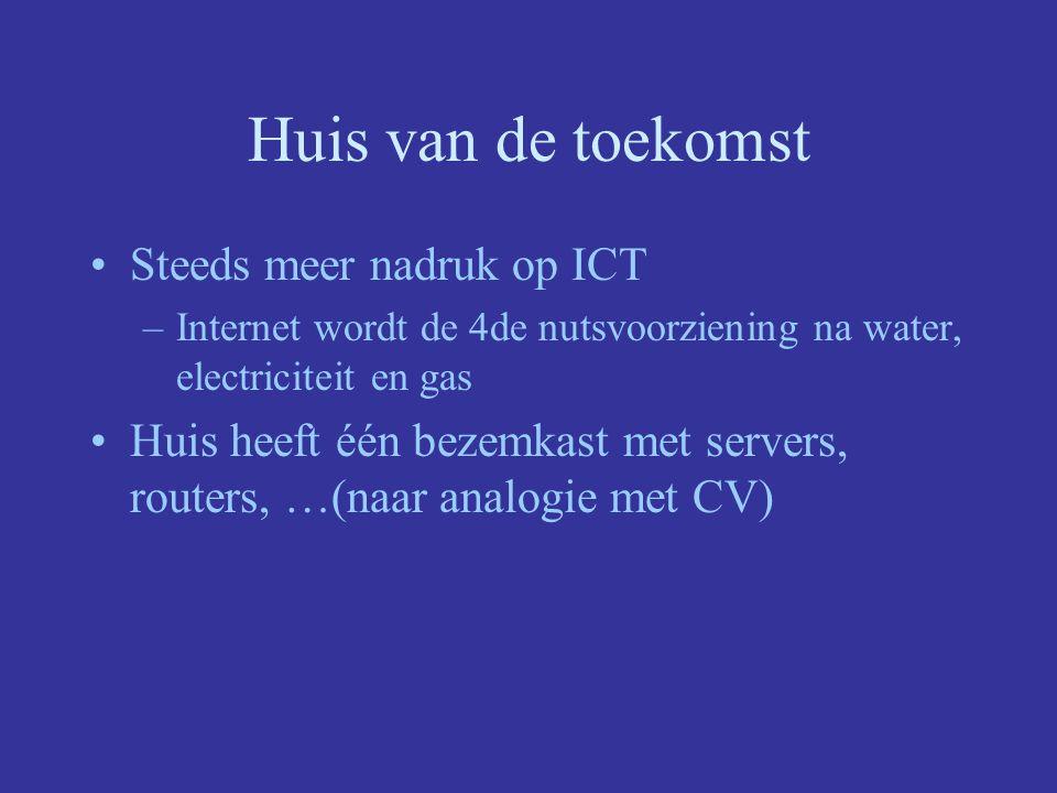 Huis van de toekomst Steeds meer nadruk op ICT –Internet wordt de 4de nutsvoorziening na water, electriciteit en gas Huis heeft één bezemkast met servers, routers, …(naar analogie met CV)