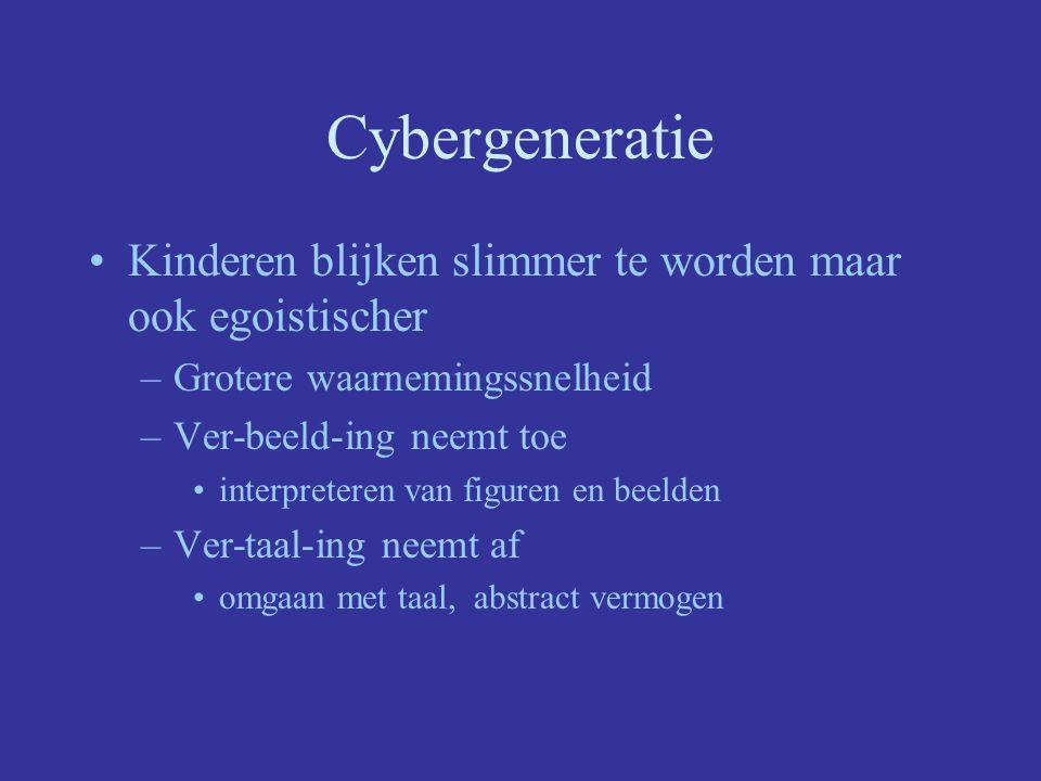 Cybergeneratie Kinderen blijken slimmer te worden maar ook egoistischer –Grotere waarnemingssnelheid –Ver-beeld-ing neemt toe interpreteren van figuren en beelden –Ver-taal-ing neemt af omgaan met taal, abstract vermogen