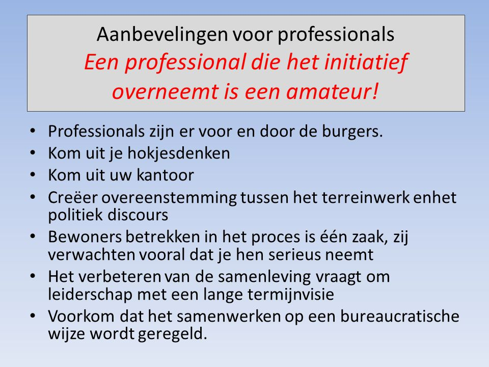 Aanbevelingen voor professionals Een professional die het initiatief overneemt is een amateur! Professionals zijn er voor en door de burgers. Kom uit