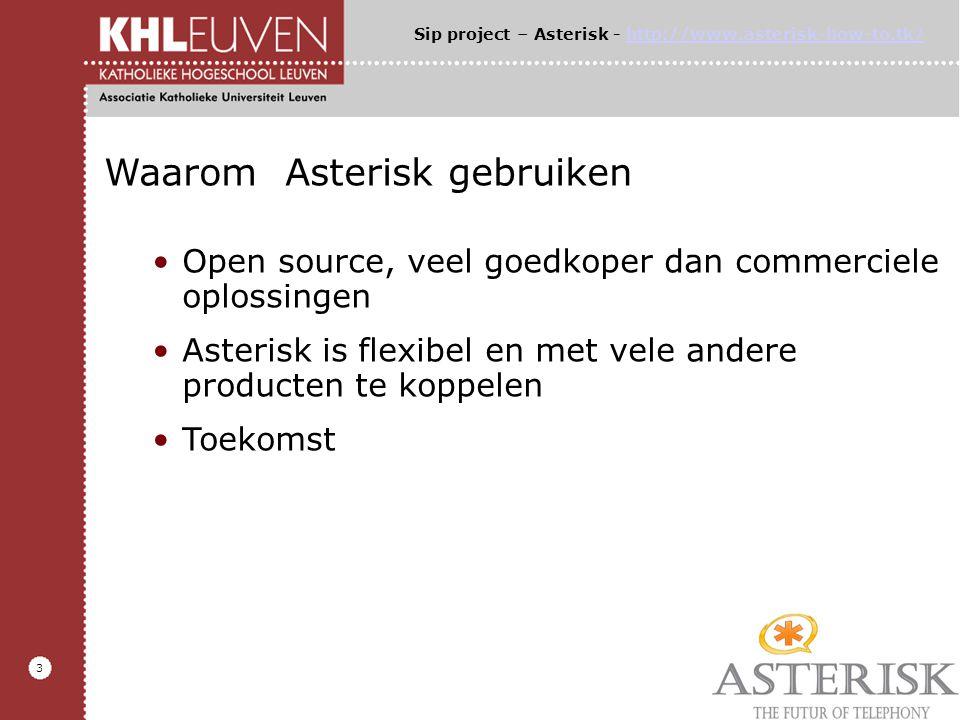 3 Waarom Asterisk gebruiken Open source, veel goedkoper dan commerciele oplossingen Asterisk is flexibel en met vele andere producten te koppelen Toekomst Sip project – Asterisk - http://www.asterisk-how-to.tk/http://www.asterisk-how-to.tk/