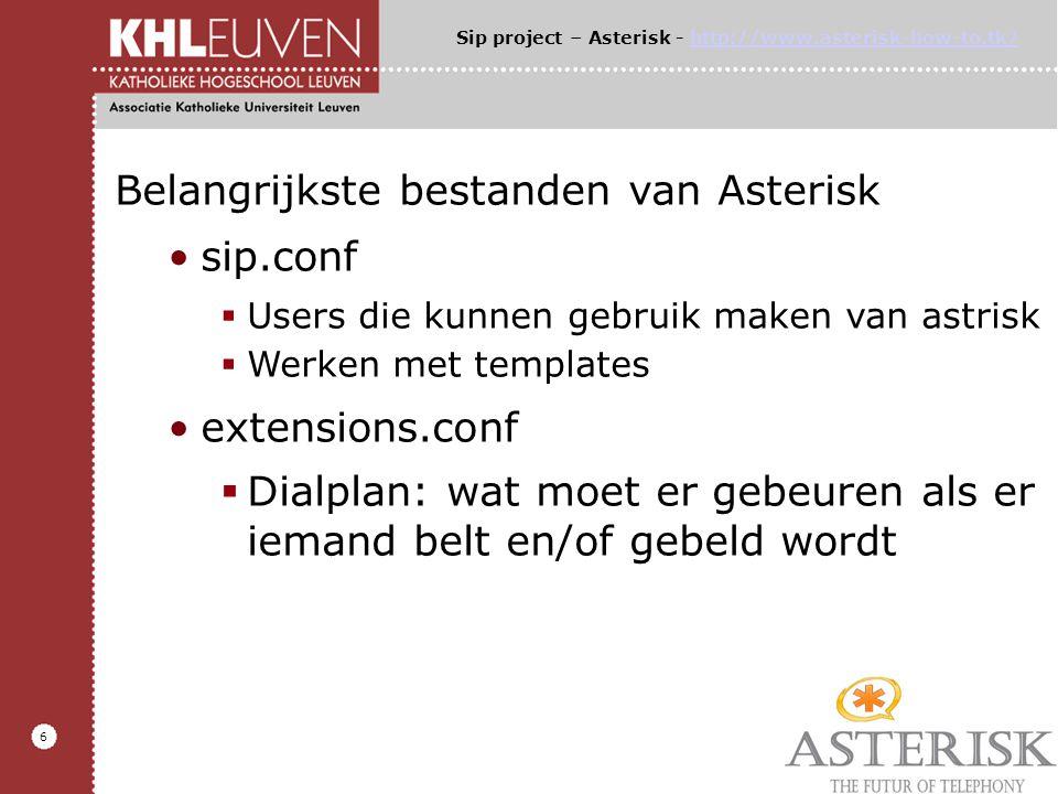 6 Belangrijkste bestanden van Asterisk sip.conf  Users die kunnen gebruik maken van astrisk  Werken met templates extensions.conf  Dialplan: wat moet er gebeuren als er iemand belt en/of gebeld wordt Sip project – Asterisk - http://www.asterisk-how-to.tk/http://www.asterisk-how-to.tk/