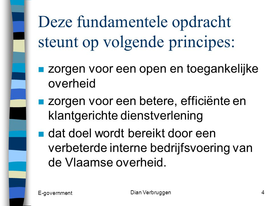 E-government Dian Verbruggen3 Wat is e-governement n Alle overheden werken samen om iedereen in Vlaanderen onafhankelijk van plaats, tijd en communicatiekanaal, een efficiënte overheidsdienstverlening aan te bieden.
