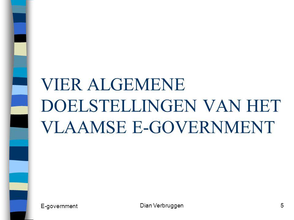 E-government Dian Verbruggen4 Deze fundamentele opdracht steunt op volgende principes: n zorgen voor een open en toegankelijke overheid n zorgen voor een betere, efficiënte en klantgerichte dienstverlening n dat doel wordt bereikt door een verbeterde interne bedrijfsvoering van de Vlaamse overheid.