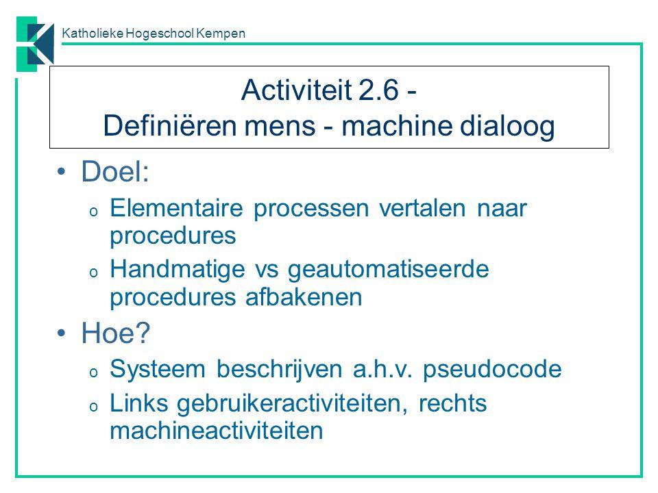 Katholieke Hogeschool Kempen Activiteit 2.6 - Definiëren mens - machine dialoog Doel: o Elementaire processen vertalen naar procedures o Handmatige vs