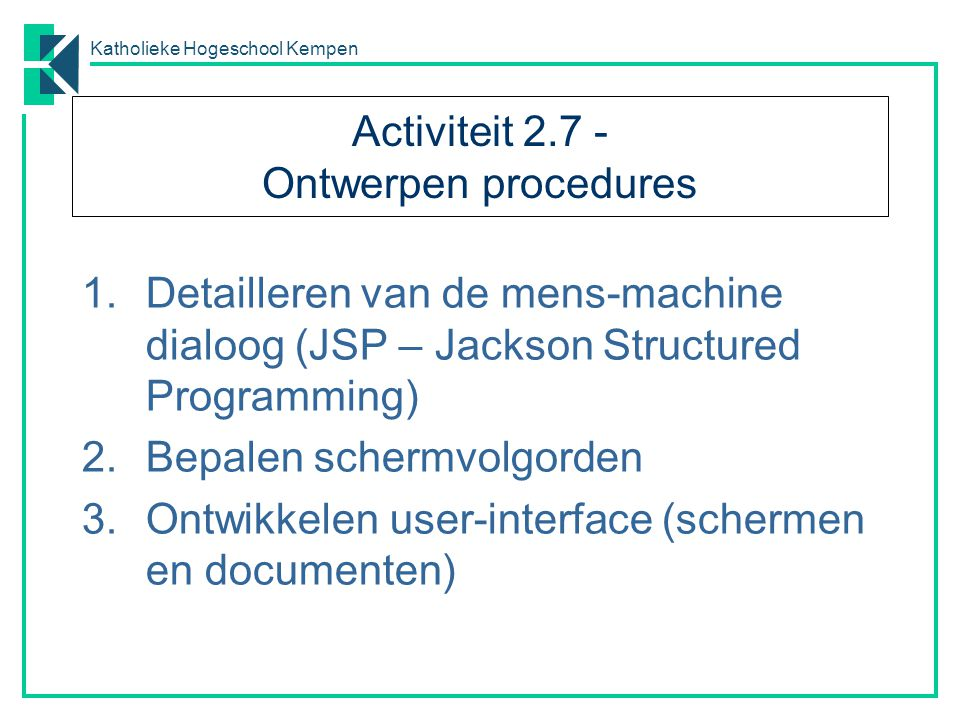 Katholieke Hogeschool Kempen Activiteit 2.7 - Ontwerpen procedures 1.Detailleren van de mens-machine dialoog (JSP – Jackson Structured Programming) 2.Bepalen schermvolgorden 3.Ontwikkelen user-interface (schermen en documenten)