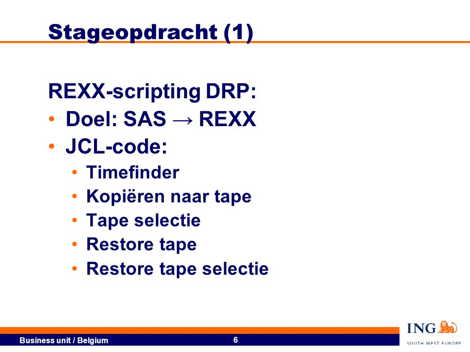 Business unit / Belgium 6 REXX-scripting DRP: Doel: SAS → REXX JCL-code: Timefinder Kopiëren naar tape Tape selectie Restore tape Restore tape selectie Stageopdracht (1)