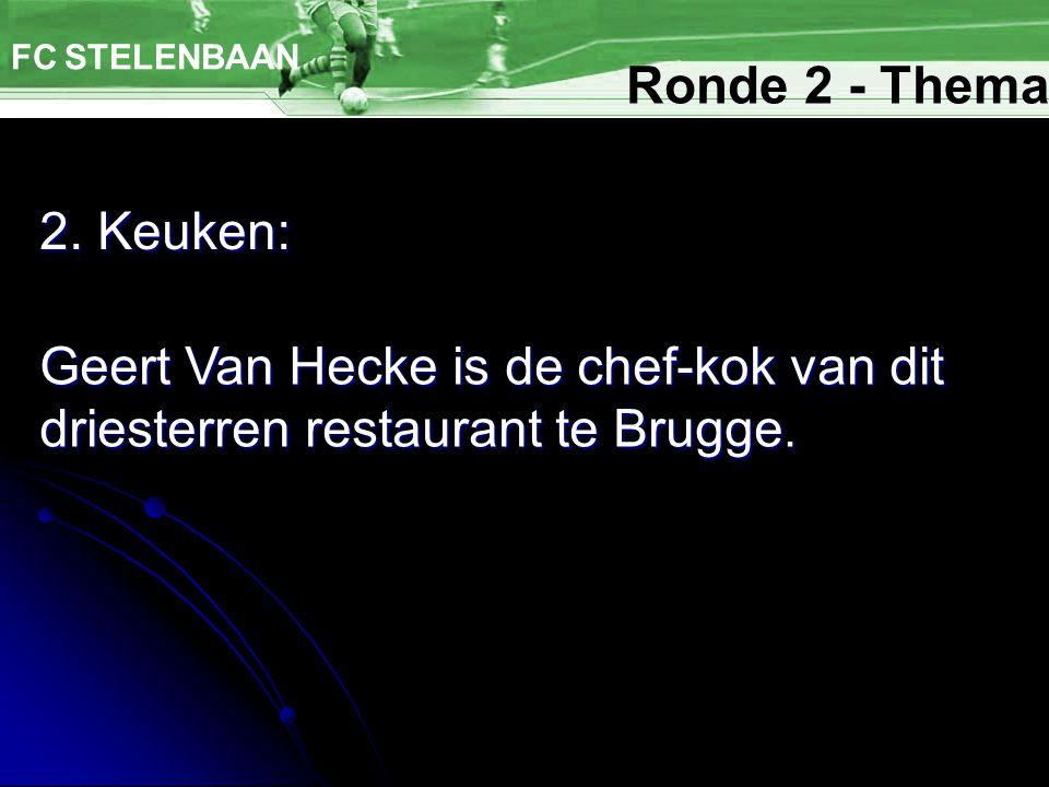 2. Keuken: FC STELENBAAN Geert Van Hecke is de chef-kok van dit driesterren restaurant te Brugge. Ronde 2 - Thema