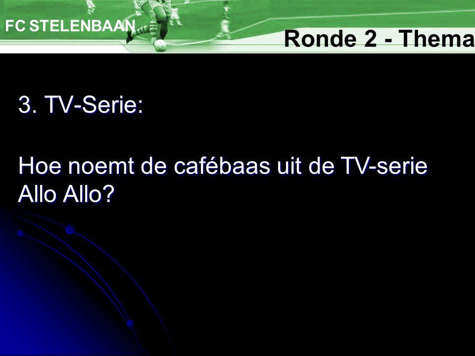 3. TV-Serie: FC STELENBAAN Hoe noemt de cafébaas uit de TV-serie Allo Allo? Ronde 2 - Thema