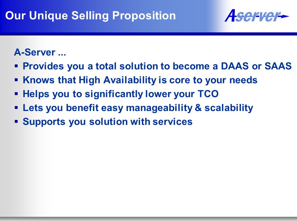 Our Unique Selling Proposition A-Server...  Provides you a total solution to become a DAAS or SAAS  Knows that High Availability is core to your nee
