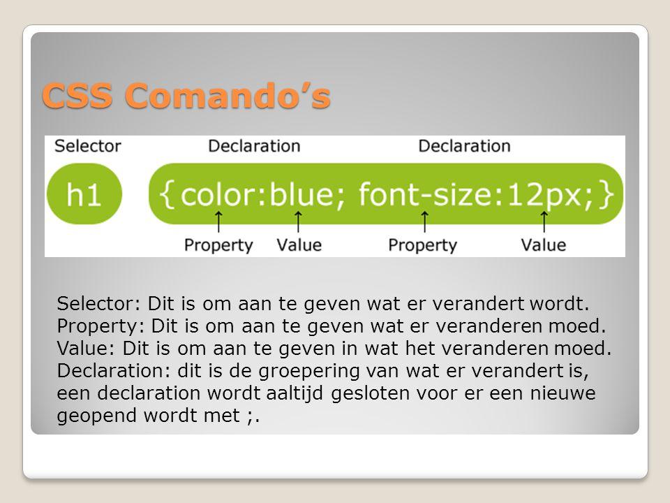 CSS Comando's Selector: Dit is om aan te geven wat er verandert wordt. Property: Dit is om aan te geven wat er veranderen moed. Value: Dit is om aan t