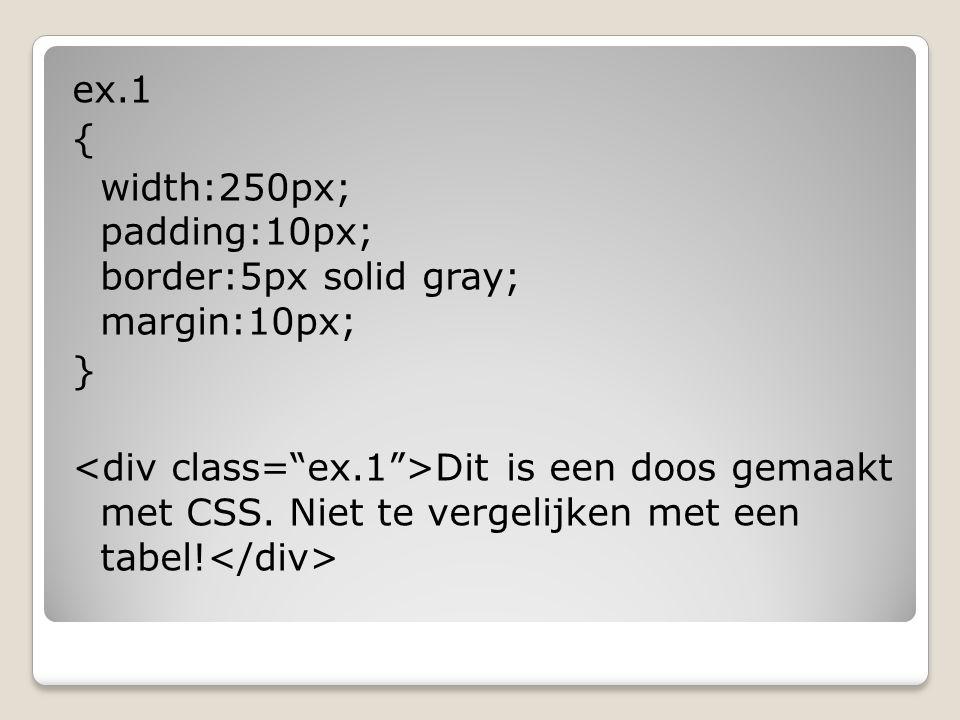 ex.1 { width:250px; padding:10px; border:5px solid gray; margin:10px; } Dit is een doos gemaakt met CSS. Niet te vergelijken met een tabel!