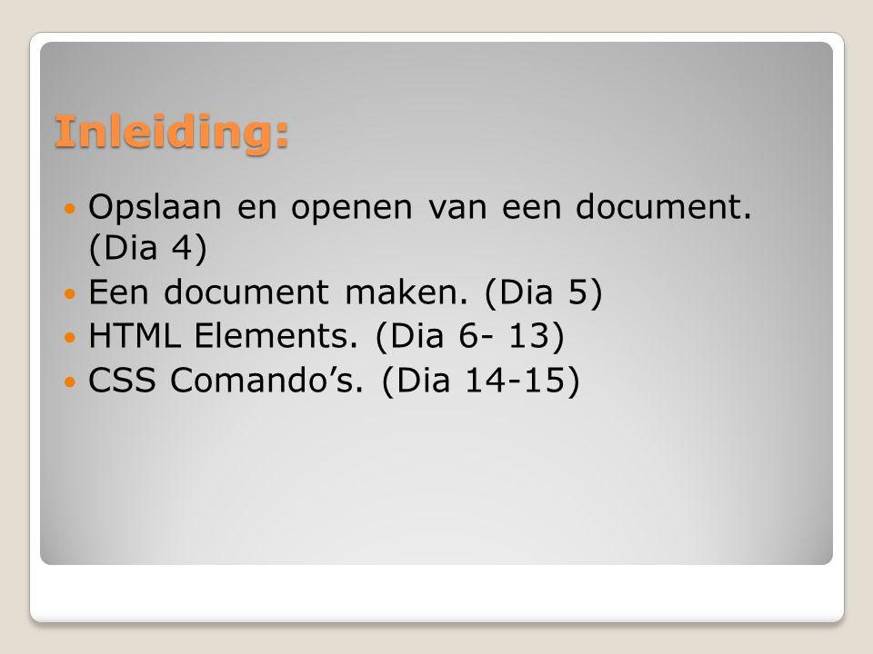 Inleiding: Opslaan en openen van een document. (Dia 4) Een document maken. (Dia 5) HTML Elements. (Dia 6- 13) CSS Comando's. (Dia 14-15)