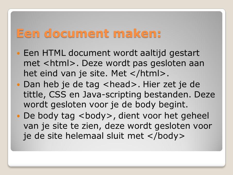Een document maken: Een HTML document wordt aaltijd gestart met. Deze wordt pas gesloten aan het eind van je site. Met. Dan heb je de tag. Hier zet je