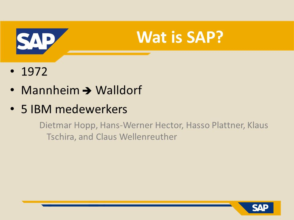 Wat is SAP? 1972 Mannheim  Walldorf 5 IBM medewerkers Dietmar Hopp, Hans-Werner Hector, Hasso Plattner, Klaus Tschira, and Claus Wellenreuther