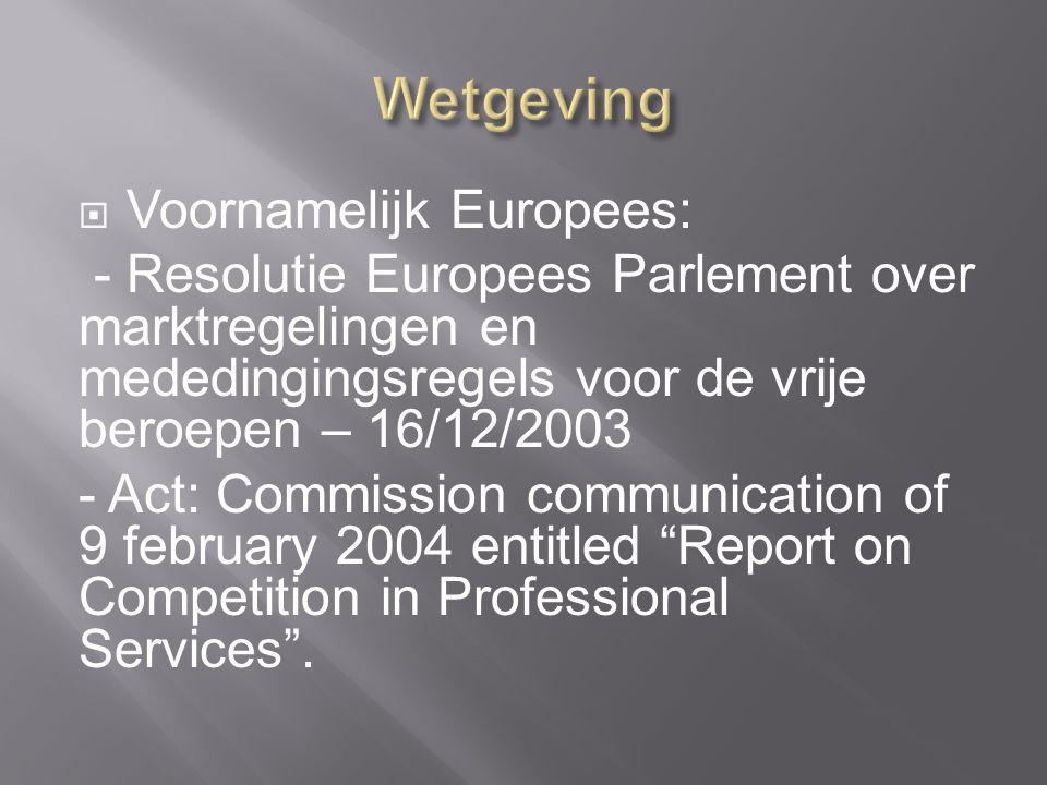  Voornamelijk Europees: - Resolutie Europees Parlement over marktregelingen en mededingingsregels voor de vrije beroepen – 16/12/2003 - Act: Commission communication of 9 february 2004 entitled Report on Competition in Professional Services .
