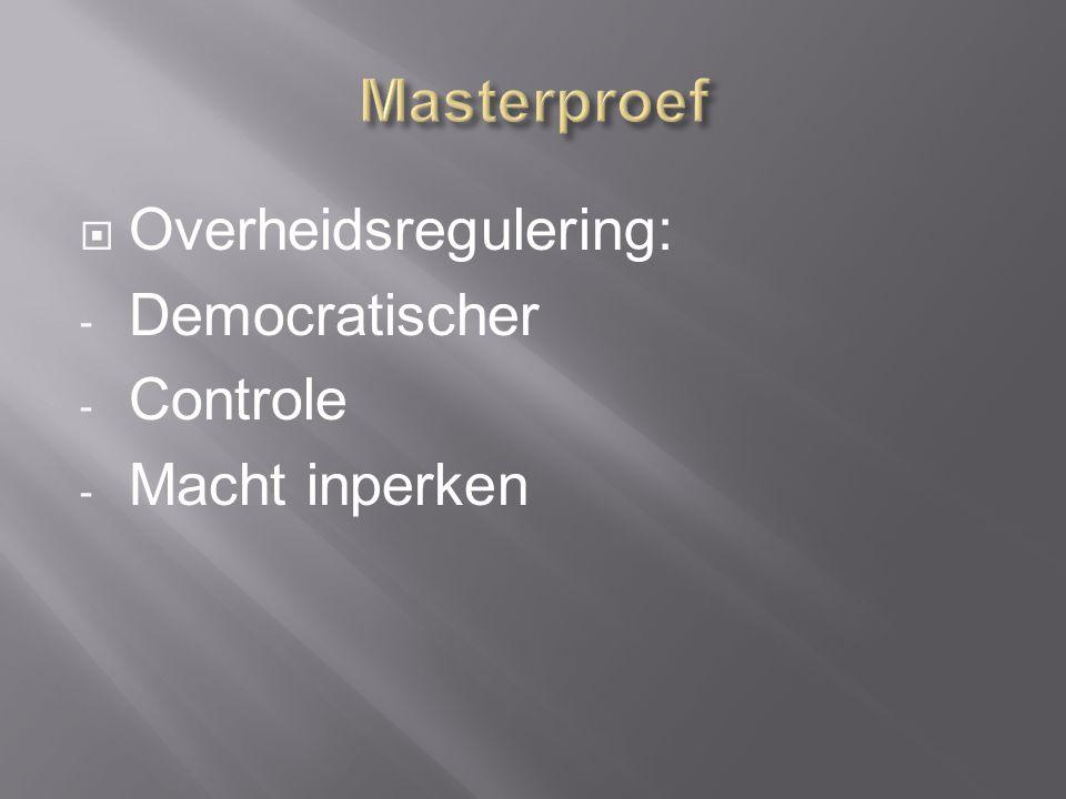  Overheidsregulering: - Democratischer - Controle - Macht inperken
