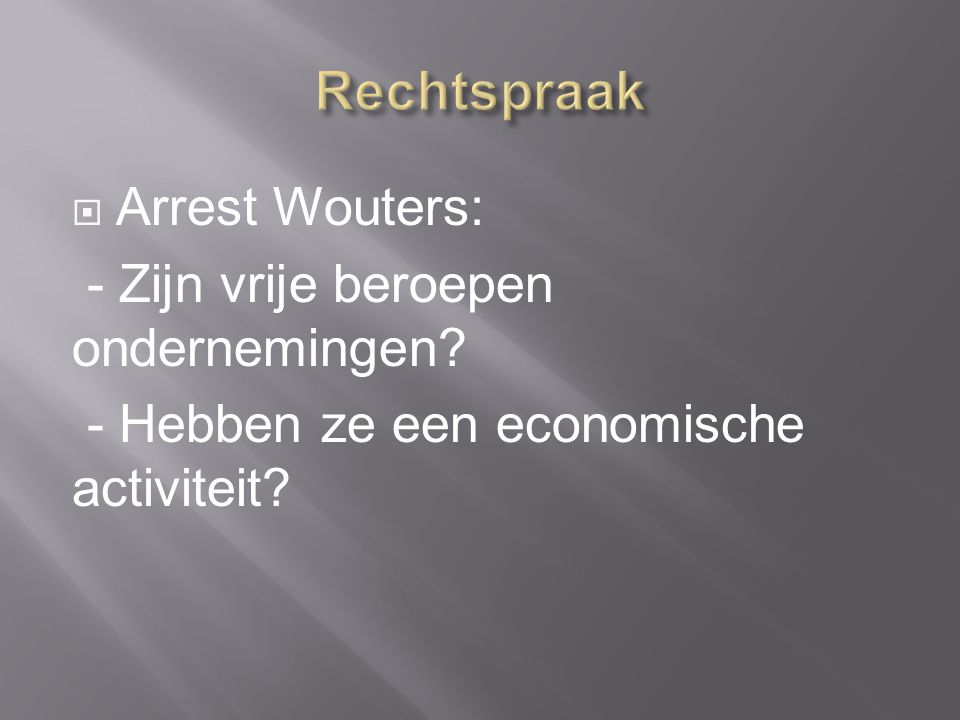  Arrest Wouters: - Zijn vrije beroepen ondernemingen - Hebben ze een economische activiteit