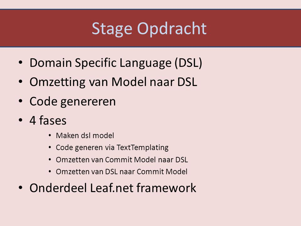 Stage Opdracht Domain Specific Language (DSL) Omzetting van Model naar DSL Code genereren 4 fases Maken dsl model Code generen via TextTemplating Omze