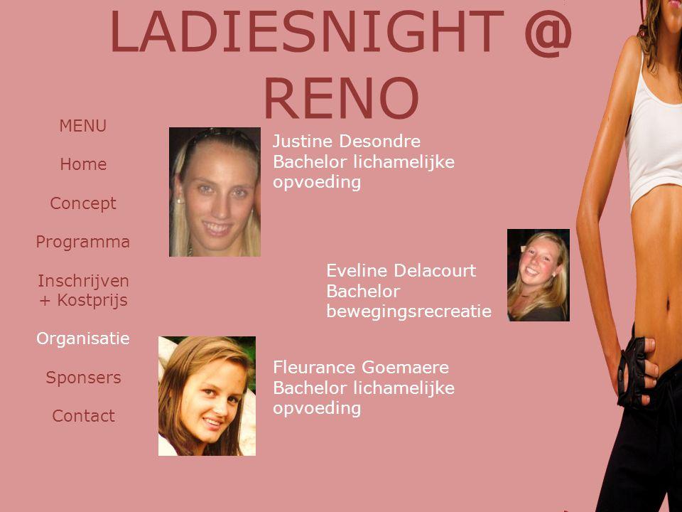 LADIESNIGHT @ RENO MENU Home Concept Programma Inschrijven + Kostprijs Organisatie Sponsers Contact Justine Desondre Bachelor lichamelijke opvoeding E