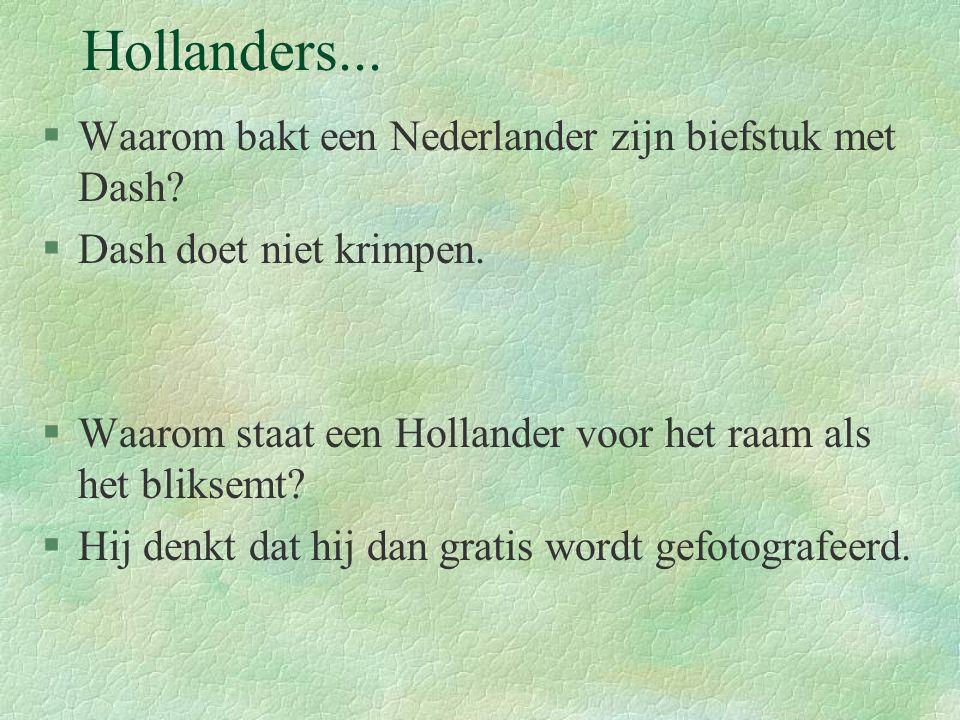 Hollanders... §Waarom bakt een Nederlander zijn biefstuk met Dash? §Dash doet niet krimpen. §Waarom staat een Hollander voor het raam als het bliksemt