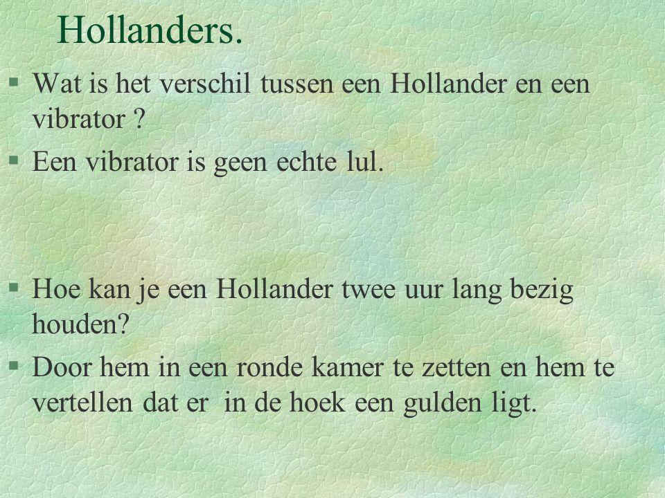 Hollanders. §Wat is het verschil tussen een Hollander en een vibrator ? §Een vibrator is geen echte lul. §Hoe kan je een Hollander twee uur lang bezig