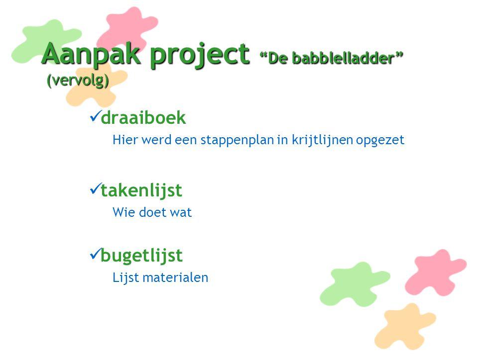 """Aanpak project """"De babblelladder"""" (vervolg) draaiboek Hier werd een stappenplan in krijtlijnen opgezet takenlijst Wie doet wat bugetlijst Lijst materi"""