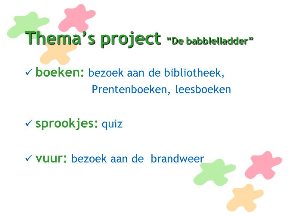 """Thema's project """"De babblelladder"""" boeken: bezoek aan de bibliotheek, Prentenboeken, leesboeken sprookjes: quiz vuur: bezoek aan de brandweer"""