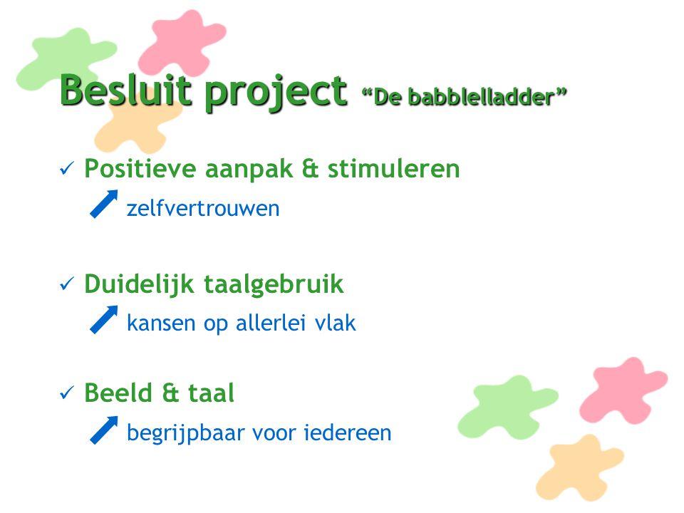 """Besluit project """"De babblelladder"""" Positieve aanpak & stimuleren zelfvertrouwen Duidelijk taalgebruik kansen op allerlei vlak Beeld & taal begrijpbaar"""