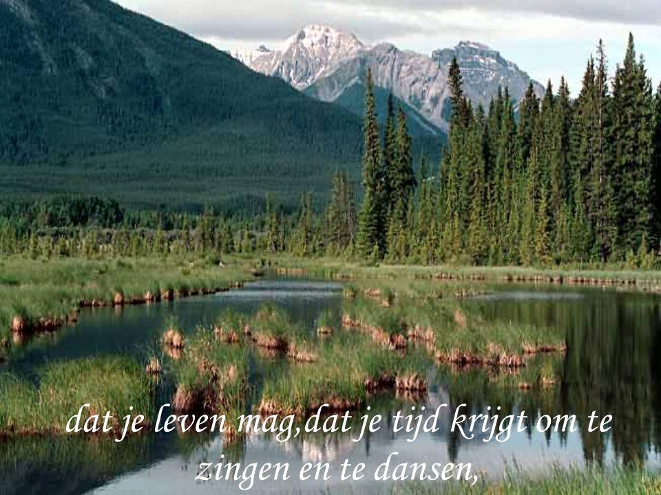 dat je leven mag,dat je tijd krijgt om te zingen en te dansen,