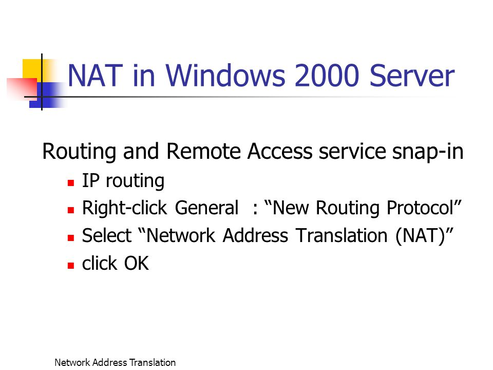 Network Address Translation NAT in Windows 2000 Server Routing and Remote Access service snap-in IP routing Right-click General : New Routing Protocol Select Network Address Translation (NAT) click OK