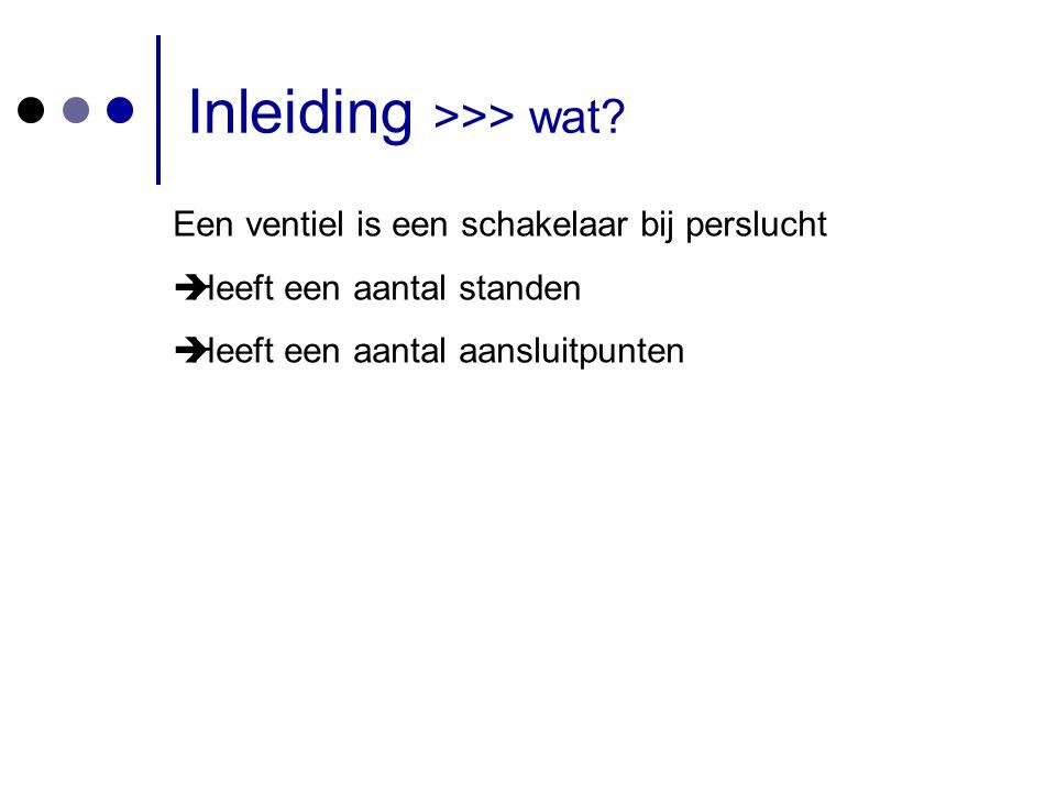 Inleiding >>> wat? Een ventiel is een schakelaar bij perslucht  Heeft een aantal standen  Heeft een aantal aansluitpunten