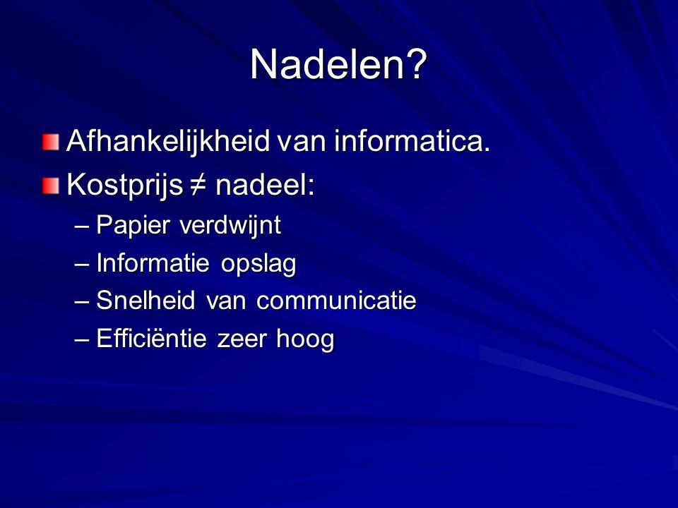 Nadelen? Afhankelijkheid van informatica. Kostprijs ≠ nadeel: –Papier verdwijnt –Informatie opslag –Snelheid van communicatie –Efficiëntie zeer hoog
