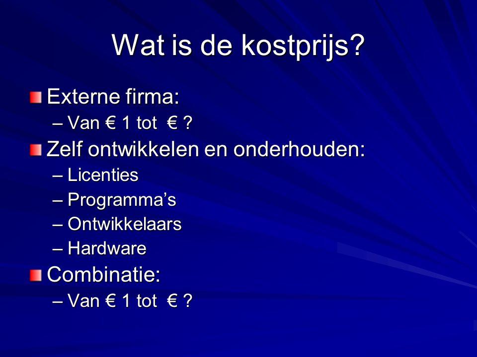 Wat is de kostprijs? Externe firma: –Van € 1 tot € ? Zelf ontwikkelen en onderhouden: –Licenties –Programma's –Ontwikkelaars –Hardware Combinatie: –Va
