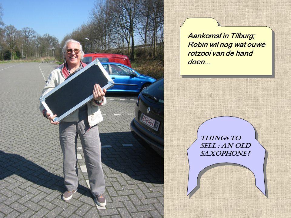 Aankomst in Tilburg; Robin wil nog wat ouwe rotzooi van de hand doen... Things to sell : an old saxophone ?