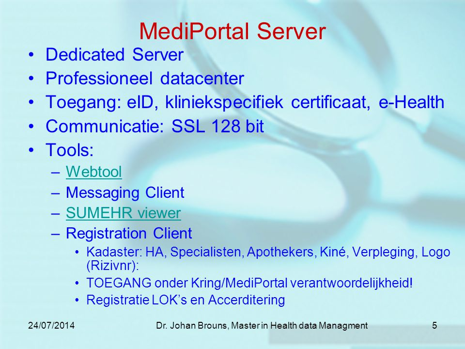 24/07/2014Dr. Johan Brouns, Master in Health data Managment5 MediPortal Server Dedicated Server Professioneel datacenter Toegang: eID, kliniekspecifie
