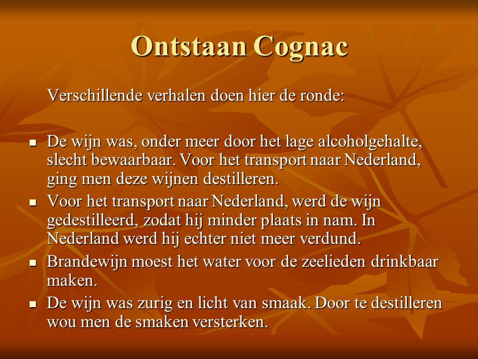 Ontstaan Cognac Verschillende verhalen doen hier de ronde: De wijn was, onder meer door het lage alcoholgehalte, slecht bewaarbaar. Voor het transport