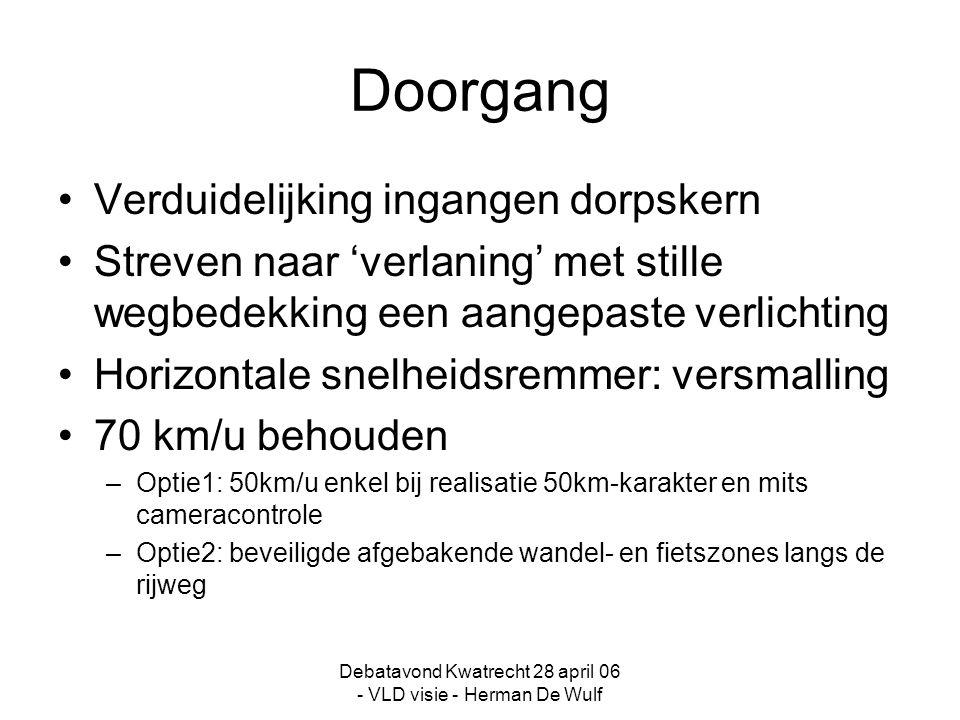 Debatavond Kwatrecht 28 april 06 - VLD visie - Herman De Wulf Doorgang Verduidelijking ingangen dorpskern Streven naar 'verlaning' met stille wegbedekking een aangepaste verlichting Horizontale snelheidsremmer: versmalling 70 km/u behouden –Optie1: 50km/u enkel bij realisatie 50km-karakter en mits cameracontrole –Optie2: beveiligde afgebakende wandel- en fietszones langs de rijweg