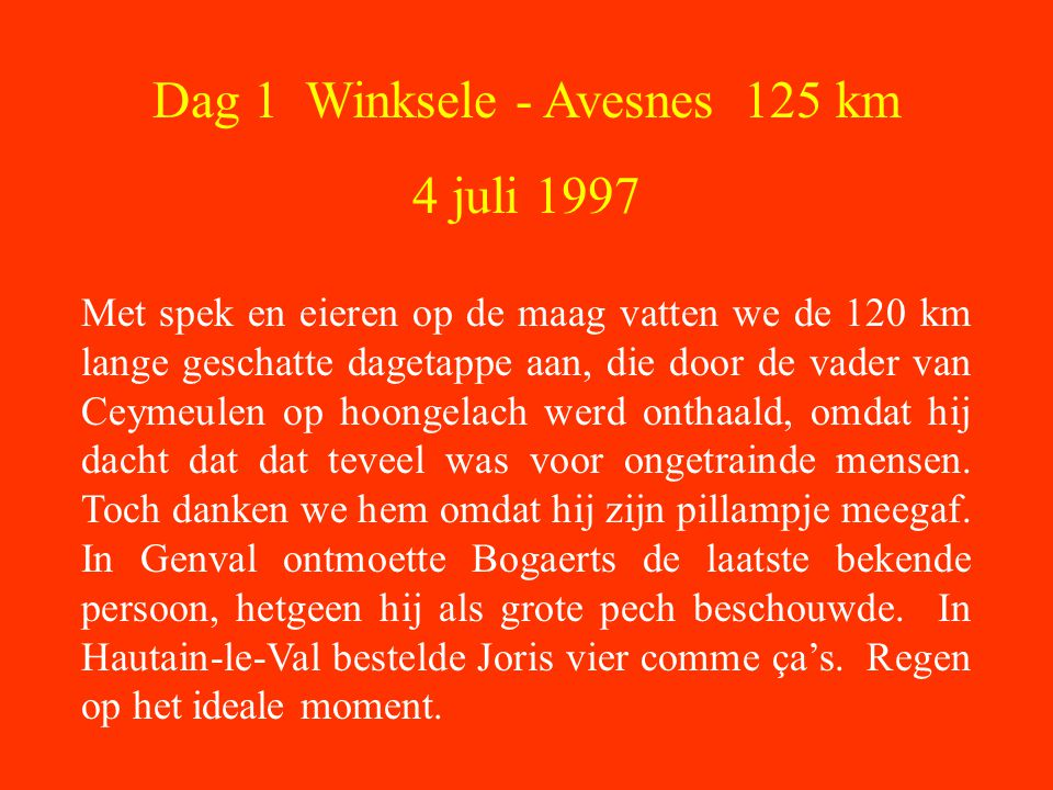 Dag 1 Winksele - Avesnes 125 km 4 juli 1997 Met spek en eieren op de maag vatten we de 120 km lange geschatte dagetappe aan, die door de vader van Ceymeulen op hoongelach werd onthaald, omdat hij dacht dat dat teveel was voor ongetrainde mensen.