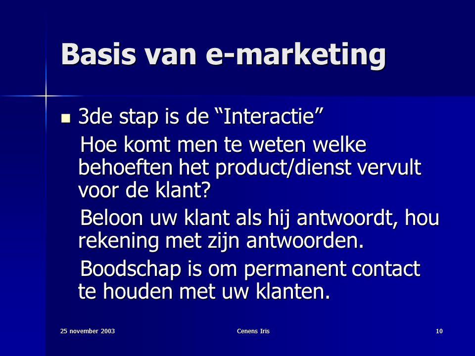 25 november 2003Cenens Iris10 Basis van e-marketing 3de stap is de Interactie 3de stap is de Interactie Hoe komt men te weten welke behoeften het product/dienst vervult voor de klant.